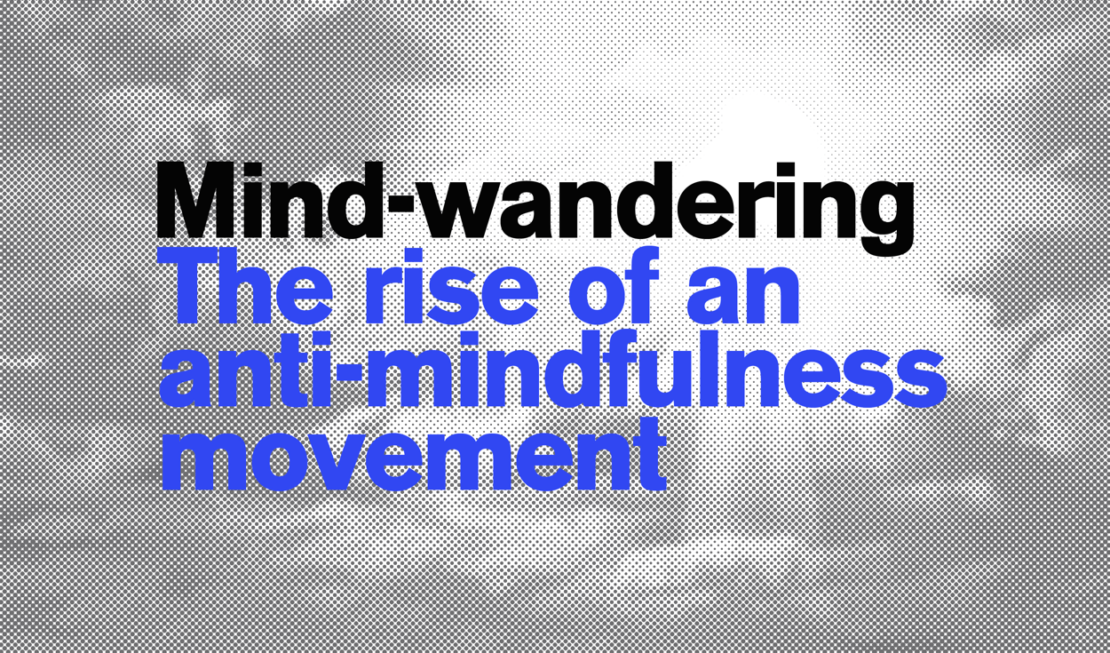 Mind-wandering: the rise of a new anti-mindfulness movement