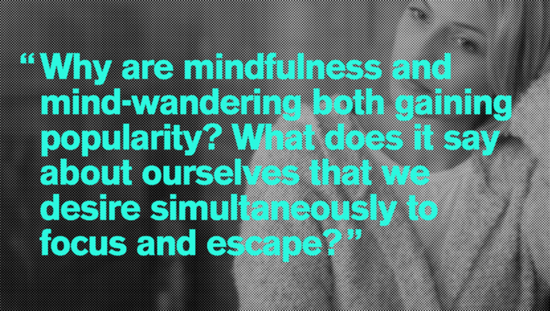 """Why are mindfulness and mind-wandering both gaining popularity? What does it say about ourselves that we desire simultaneously to focus and escape?"""