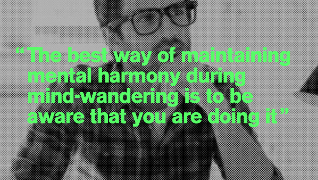 """The best way of maintaining mental harmony during mind-wandering is to be aware that you are doing it"""